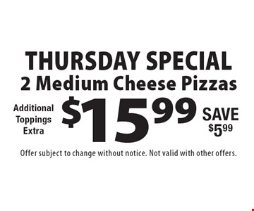Thursday Special! $15.99 2 Medium Cheese Pizzas. Additional ToppingsExtra. Save $5.99. Offer subject to change without notice. Not valid with other offers.