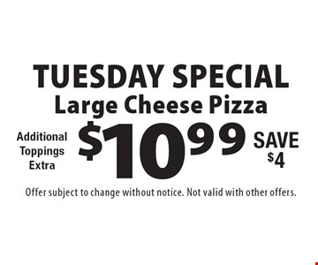 Tuesday Special! $10.99 Large Cheese Pizza. Additional ToppingsExtra. Save $4. Offer subject to change without notice. Not valid with other offers.