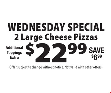 Wednesday Special! $22.99 2 Large Cheese Pizzas. Additional ToppingsExtra. Save $6.99. Offer subject to change without notice. Not valid with other offers.