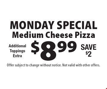 Monday Special! $8.99 Medium Cheese Pizza. Additional ToppingsExtra. Save $2. Offer subject to change without notice. Not valid with other offers.