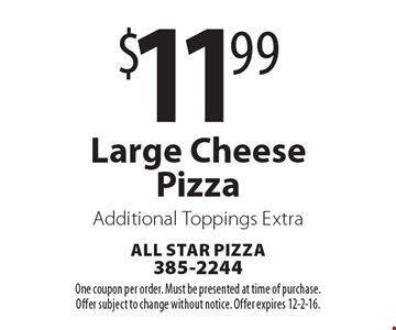 $11.99 Large Cheese Pizza. Additional Toppings Extra. One coupon per order. Must be presented at time of purchase. Offer subject to change without notice. Offer expires 12-2-16.