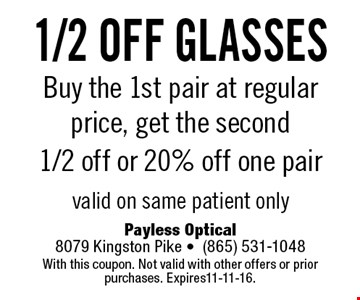 1/2 off glasses Buy the 1st pair at regular price, get the second 1/2 off or 20% off one pairvalid on same patient only. Payless Optical8079 Kingston Pike -(865) 531-1048With this coupon. Not valid with other offers or prior purchases. Expires11-11-16.
