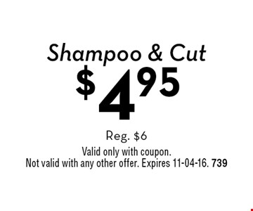 $4.95 Shampoo & Cut Reg. $6 . Valid only with coupon. Not valid with any other offer. Expires 11-04-16. 739