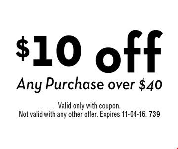 $10 off Any Purchase over $40. Valid only with coupon. Not valid with any other offer. Expires 11-04-16. 739