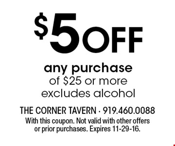 $5 Off any purchase of $25 or more excludes alcohol. With this coupon. Not valid with other offers or prior purchases. Expires 11-29-16.