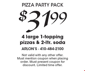 Pizza Party Pack! $31.99 for 4 large 1-topping pizzas & 2-ltr. soda. Not valid with any other offer. Must mention coupon when placing order. Must present coupon for discount. Limited time offer.