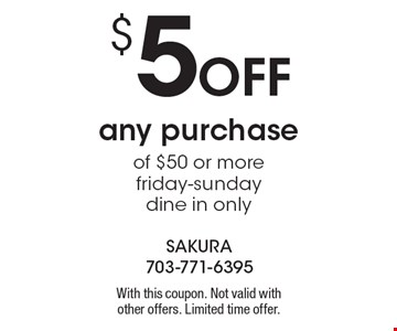 $5 Off any purchase of $50 or more. Friday-Sunday, dine in only. With this coupon. Not valid with other offers. Limited time offer.