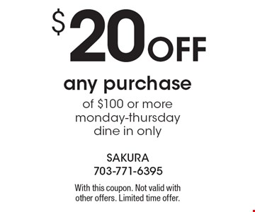 $20 Off any purchase of $100 or more. Monday-Thursday, dine in only. With this coupon. Not valid with other offers. Limited time offer.
