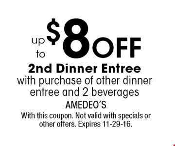 up to $8 OFF 2nd Dinner Entree with purchase of other dinner entree and 2 beverages. With this coupon. Not valid with specials or other offers. Expires 11-29-16.