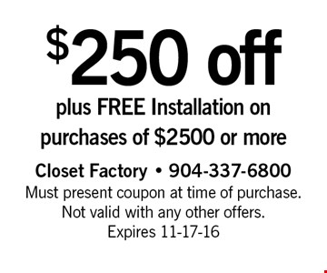 $250 off plus FREE Installation on purchases of $2500 or more. Closet Factory - 904-337-6800 Must present coupon at time of purchase. Not valid with any other offers. Expires 11-17-16
