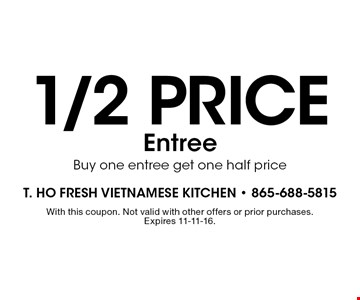 1/2 price Entree Buy one entree get one half price. With this coupon. Not valid with other offers or prior purchases. Expires 11-11-16.