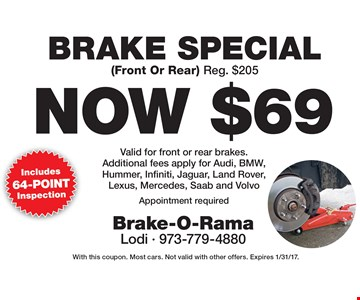 Now $69 Brake Special (Front Or Rear) Reg. $205 Valid for front or rear brakes. Additional fees apply for Audi, BMW,Hummer, Infiniti, Jaguar, Land Rover, Lexus, Mercedes, Saab and Volvo Appointment required. With this coupon. Most cars. Not valid with other offers. Expires 1/31/17.