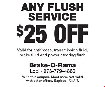$25 Off Any Flush Service Valid for antifreeze, transmission fluid, brake fluid and power steering flush. With this coupon. Most cars. Not valid with other offers. Expires 1/31/17.