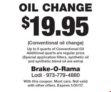 $19.95 Oil Change (Conventional oil change) Up to 5 quarts of Conventional Oil Additional quarts are regular price (Special application filters, synthetic oil and synthetic blend oil are extra). With this coupon. Most cars. Not valid with other offers. Expires 1/31/17.