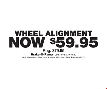 Now $59.95 Wheel Alignment Reg. $79.95. With this coupon. Most cars. Not valid with other offers. Expires 1/31/17.