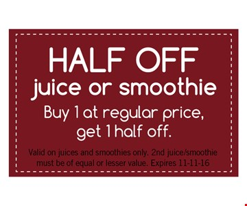 Half Off Juice or Smoothie Buy 1 at regular price, get 1 half off. Valid on juices and smoothies only. 2nd juice/smoothiemust be of equal or lesser value. Expires 11-11-16