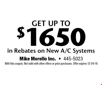 Get up to $1650 in Rebates on New A/C Systems.  With this coupon. Not valid with other offers or prior purchases. Offer expires 12-04-16