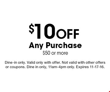 $10 Off Any Purchase$50 or more. Dine-in only. Valid only with offer. Not valid with other offers or coupons. Dine in only, 11am-4pm only. Expires 11-17-16.