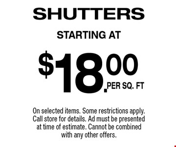 $18.00 per sq. ft Shutters. On selected items. Some restrictions apply. Call store for details. Ad must be presented at time of estimate. Cannot be combined with any other offers.