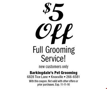 $5 Off Full Grooming Service!new customers only. Barkingdale's Pet Grooming6828 Tice Lane - Knoxville - 266-6581With this coupon. Not valid with other offers or prior purchases. Exp. 11-11-16