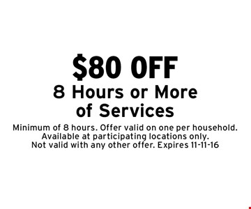 $80 OFF 8 Hours or More of Services. Minimum of 8 hours. Offer valid on one per household. Available at participating locations only. Not valid with any other offer. Expires 11-11-16