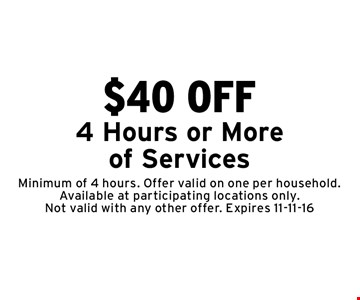 $40 OFF 4 Hours or More of Services. Minimum of 4 hours. Offer valid on one per household. Available at participating locations only. Not valid with any other offer. Expires 11-11-16