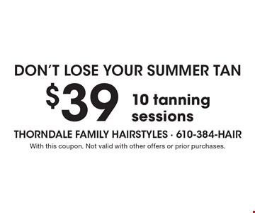 Don't lose your summer tan $39 10 tanning sessions. With this coupon. Not valid with other offers or prior purchases.