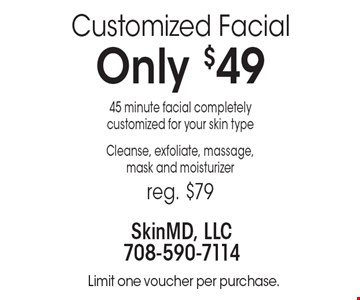 Customized Facial Only $49. 45-minute facial completelycustomized for your skin type. Cleanse, exfoliate, massage,mask and moisturizer. Reg. $79. Limit one voucher per purchase.