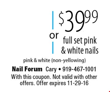 $39.99 full set pink & white nails. pink & white (non-yellowing). With this coupon. Not valid with other offers. Offer expires 11-29-16