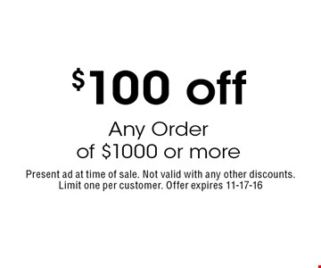$100 off Any Order of $1000 or more. Present ad at time of sale. Not valid with any other discounts. Limit one per customer. Offer expires 11-17-16