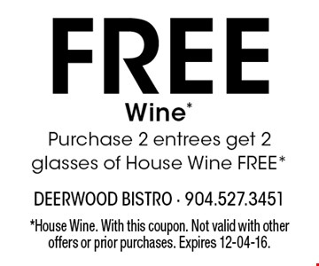 Free Wine *Purchase 2 entrees get 2 glasses of House Wine FREE*. *House Wine. With this coupon. Not valid with other offers or prior purchases. Expires 12-04-16.