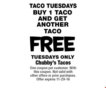 FREE BUY 1 TACO AND GET ANOTHER TACO TUESDAYS ONLY. Chubby's Tacos One coupon per customer. With this coupon. Not valid with other offers or prior purchases. Offer expires 11-29-16