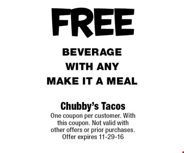 FREE beverage with any Make it a meal. Chubby's Tacos One coupon per customer. With this coupon. Not valid with other offers or prior purchases. Offer expires 11-29-16