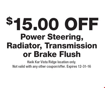 $15.00 Off Power Steering, Radiator, Transmission or Brake Flush. Kwik Kar Vista Ridge location only. Not valid with any other coupon/offer. Expires 12-31-16