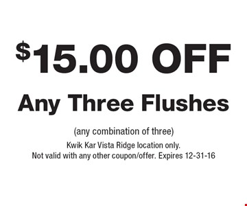 $15.00 Off Any Three Flushes (any combination of three). Kwik Kar Vista Ridge location only. Not valid with any other coupon/offer. Expires 12-31-16