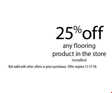 25%off any flooring product in the storeinstalled. Not valid with other offers or prior purchases. Offer expires 11-17-16.