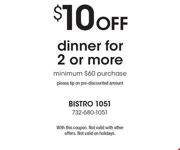 $10 off dinner for 2 or more minimum $60 purchase please tip on pre-discounted amount. With this coupon. Not valid with other offers. Not valid on holidays.