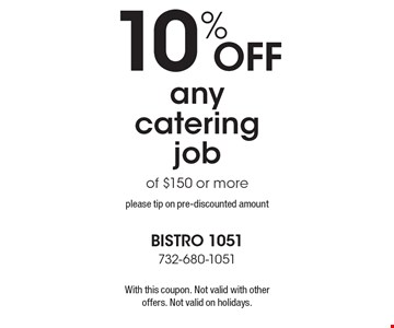 10% off any catering job of $150 or more. please tip on pre-discounted amount. With this coupon. Not valid with other offers. Not valid on holidays.