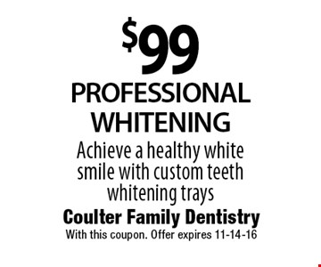 $99PROFESSIONALWHITENINGAchieve a healthy white smile with custom teeth whitening trays. Coulter Family DentistryWith this coupon. Offer expires 11-14-16
