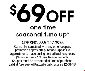 $69 Off one time seasonal tune up*. Aire serv 865-297-3975 Cannot be combined with any other coupon, promotion or previous purchase. Applies to appointments made during normal business hours (Mon -Fri 8am -4:30pm) Residential only.Coupon must be presented at time of purchase.Valid at Aire Serv of Knoxville only. Expires 12-31-16.