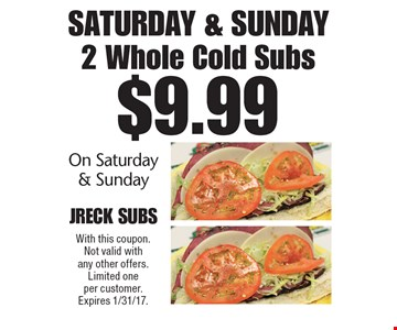 Saturday & Sunday. $9.99 2 Whole Cold Subs On Saturday & Sunday. With this coupon. Not valid with any other offers. Limited one per customer. Expires 1/31/17.