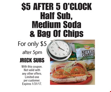 $5 After 5 O'clock For only $5 Half Sub, Medium Soda & Bag Of Chips after 5pm. With this coupon. Not valid with any other offers. Limited one per customer. Expires 1/31/17.