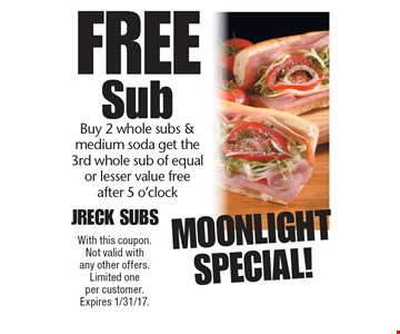 Moonlight Special! Free Sub Buy 2 whole subs & medium soda get the 3rd whole sub of equal or lesser value free after 5 o'clock. With this coupon. Not valid with any other offers. Limited one per customer. Expires 1/31/17.