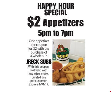 Happy Hour Special $2 Appetizers One appetizerper couponfor $2 with the purchase of a whole sub. With this coupon. Not valid with any other offers. Limited one per customer. Expires 1/31/17.