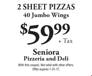 $59.99 + tax. 2 sheet pizzas, 40 jumbo wings. With this coupon. Not valid with other offers. Offer expires 1-31-17.