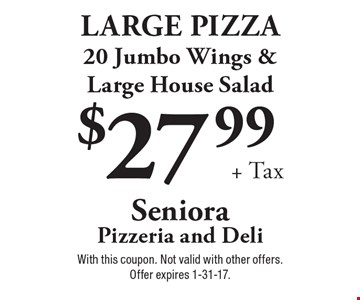 $27.99 + tax. Large pizza, 20 jumbo wings & large house salad. With this coupon. Not valid with other offers. Offer expires 1-31-17.