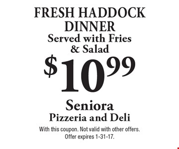 $10.99. Fresh haddock dinner served with fries & salad. With this coupon. Not valid with other offers. Offer expires 1-31-17.
