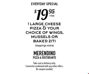 Everyday special $19.95 1 large cheese pizza & your choice of wings, mussels or baked ziti (toppings extra). Take-out or delivery only. Cannot be combined with any other offers. No coupon needed.