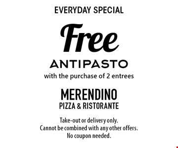 Everyday special Free antipasto with the purchase of 2 entrees. Take-out or delivery only. Cannot be combined with any other offers. No coupon needed.