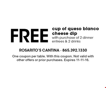 Free cup of queso blanco cheese dip with purchase of 2 dinner entrees & 2 drinks. One coupon per table. With this coupon. Not valid with other offers or prior purchases. Expires 11-11-16.